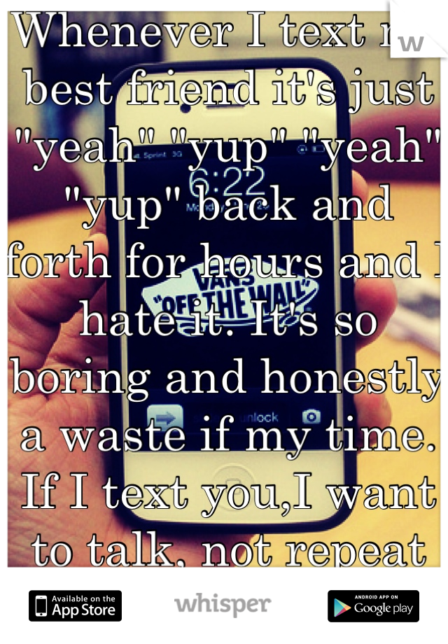 """Whenever I text my best friend it's just """"yeah"""" """"yup"""" """"yeah"""" """"yup"""" back and forth for hours and I hate it. It's so boring and honestly a waste if my time. If I text you,I want to talk, not repeat words"""