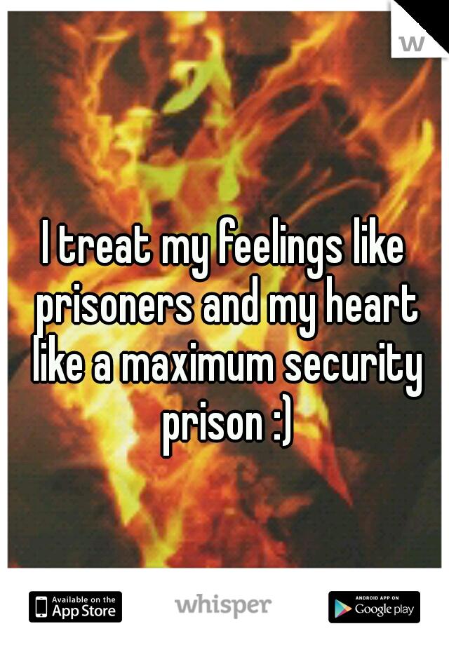 I treat my feelings like prisoners and my heart like a maximum security prison :)