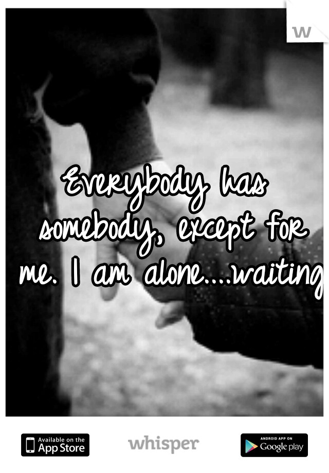 Everybody has somebody, except for me. I am alone....waiting