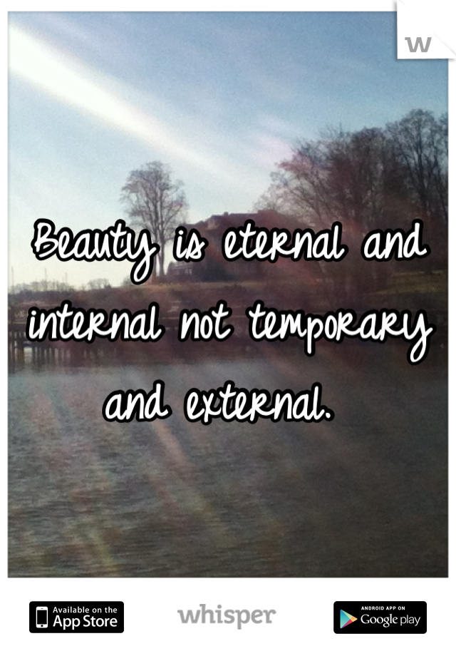 Beauty is eternal and internal not temporary and external.