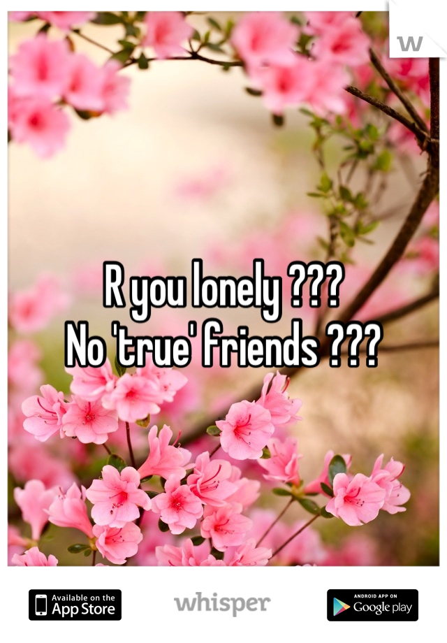 R you lonely ??? No 'true' friends ???
