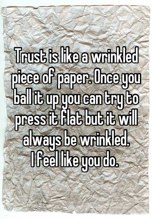 Trust Is Like A Wrinkled Piece Of Paper. Once You Ball It Up You Can Try To  Press It Flat But It Will Always Be Wrinkled. I Feel Like You Do.