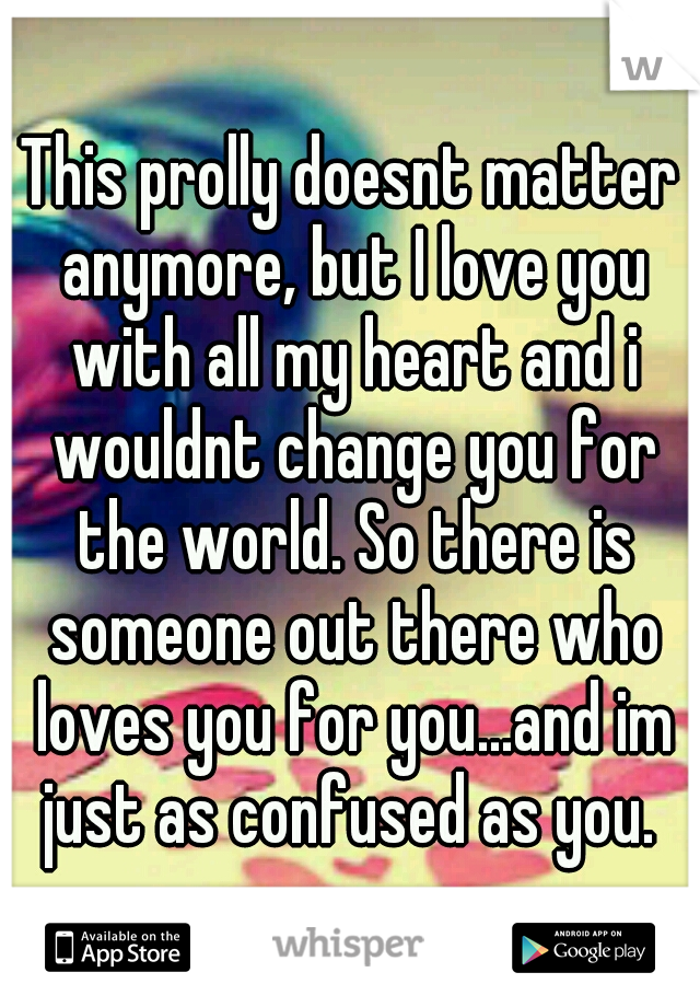 This prolly doesnt matter anymore, but I love you with all my heart and i wouldnt change you for the world. So there is someone out there who loves you for you...and im just as confused as you. ♡