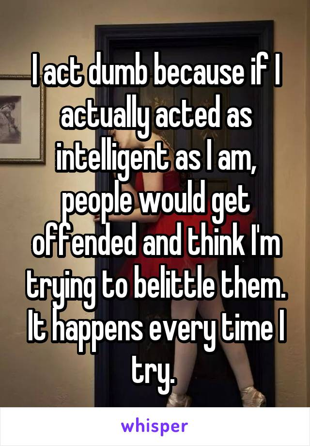 I act dumb because if I actually acted as intelligent as I am, people would get offended and think I'm trying to belittle them. It happens every time I try.