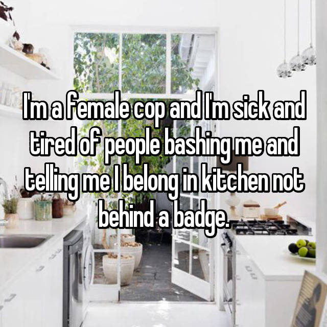I'm a female cop and I'm sick and tired of people bashing me and telling me I belong in kitchen not behind a badge.