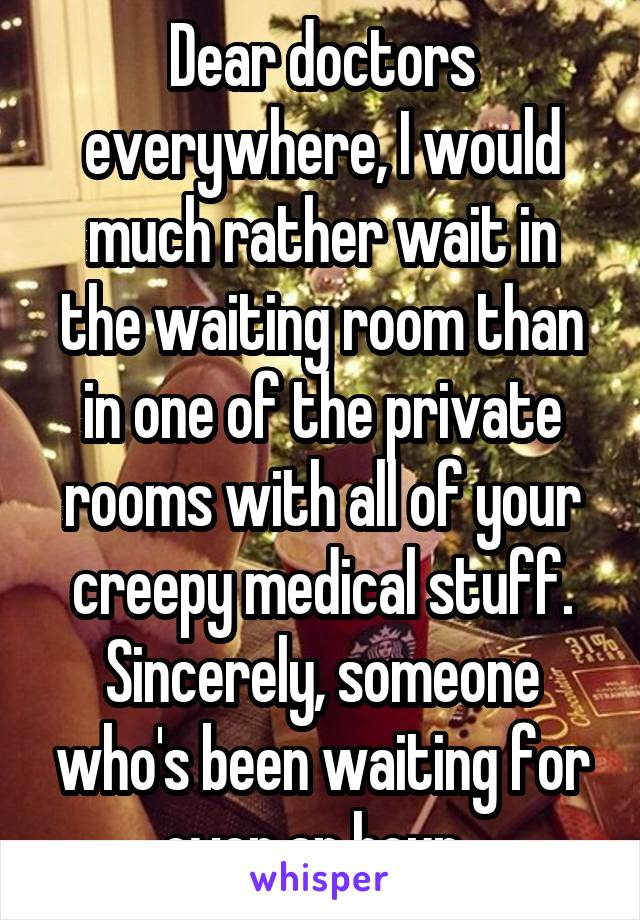 Dear doctors everywhere, I would much rather wait in the waiting room than in one of the private rooms with all of your creepy medical stuff. Sincerely, someone who's been waiting for over an hour.