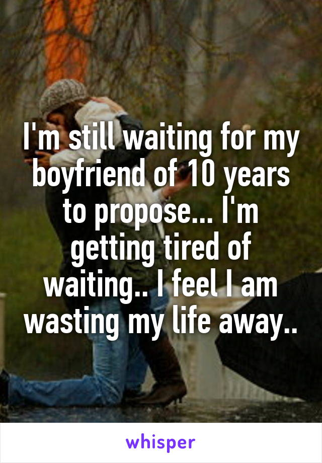 I'm still waiting for my boyfriend of 10 years to propose... I'm getting tired of waiting.. I feel I am wasting my life away..