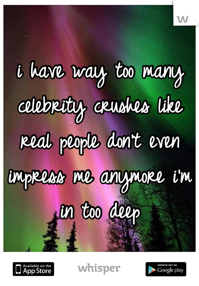 I Have Way Too Many Celebrity Crushes Like Real People Dont Even Impress Me Anymore