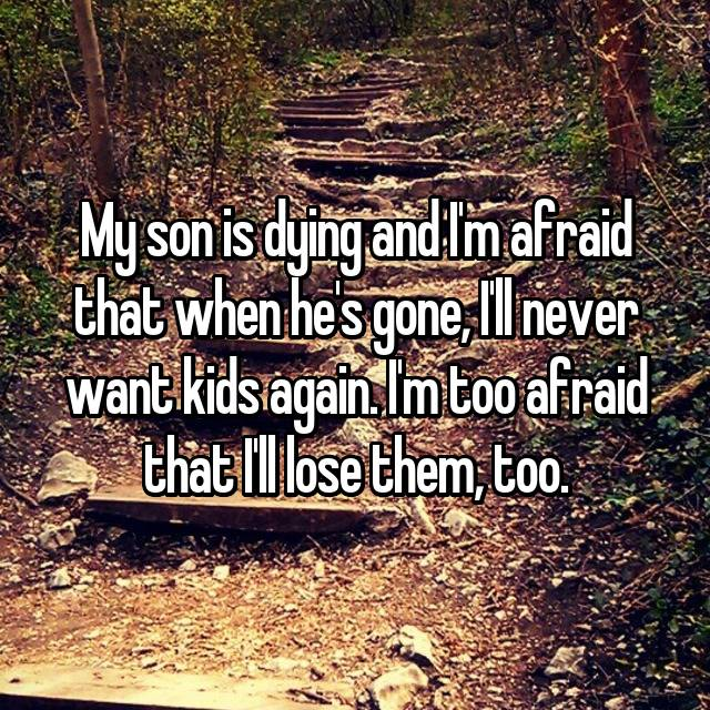 My son is dying and I'm afraid that when he's gone, I'll never want kids again. I'm too afraid that I'll lose them, too.