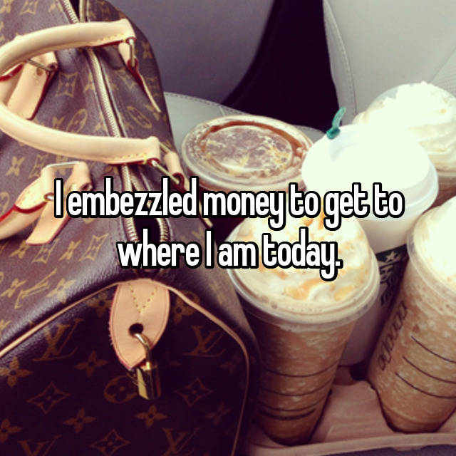 I embezzled money to get to where I am today.
