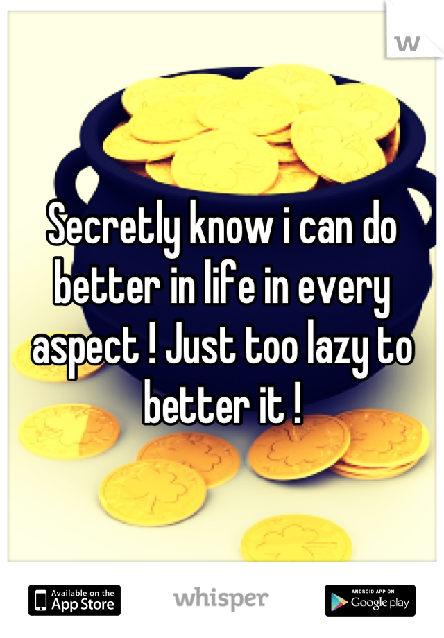 Secretly know i can do better in life in every aspect ! Just too lazy to better it !