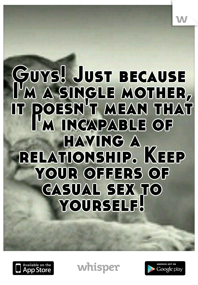 Guys! Just because I'm a single mother, it doesn't mean that I'm incapable of having a relationship. Keep your offers of casual sex to yourself!
