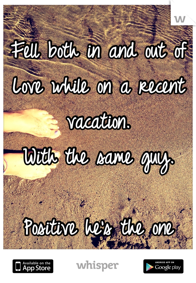 Fell both in and out of Love while on a recent vacation.  With the same guy.  Positive he's the one