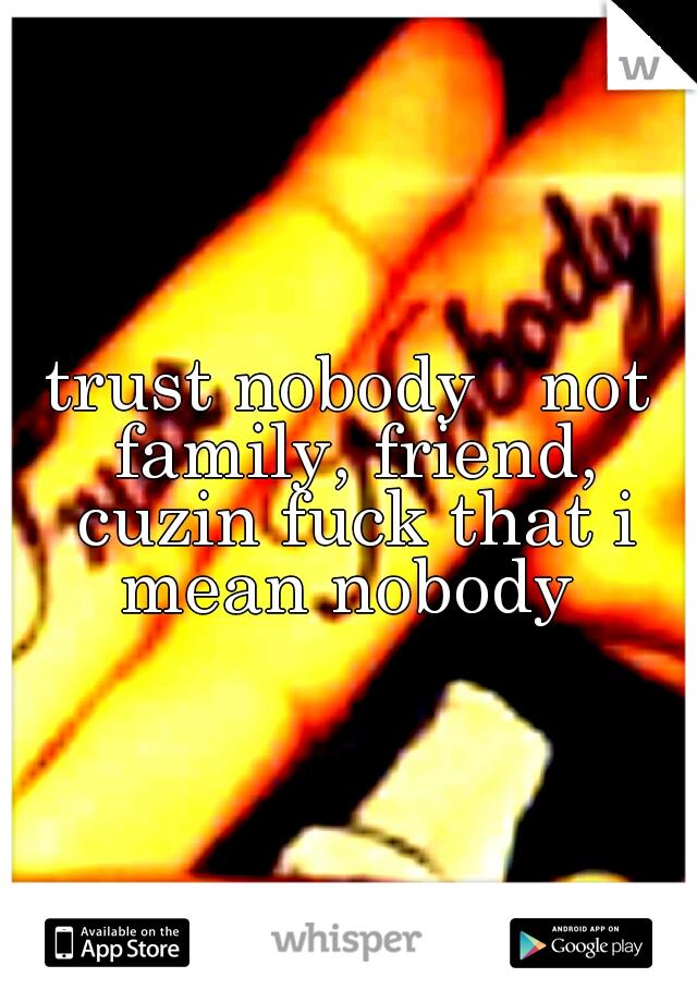 trust nobody   not family, friend, cuzin fuck that i mean nobody