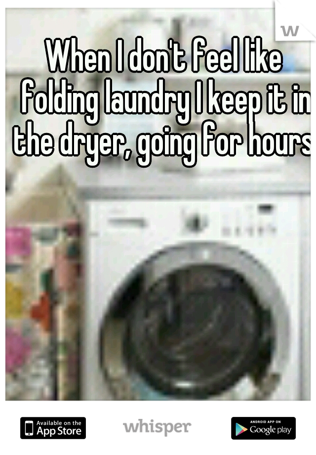 When I don't feel like folding laundry I keep it in the dryer, going for hours.