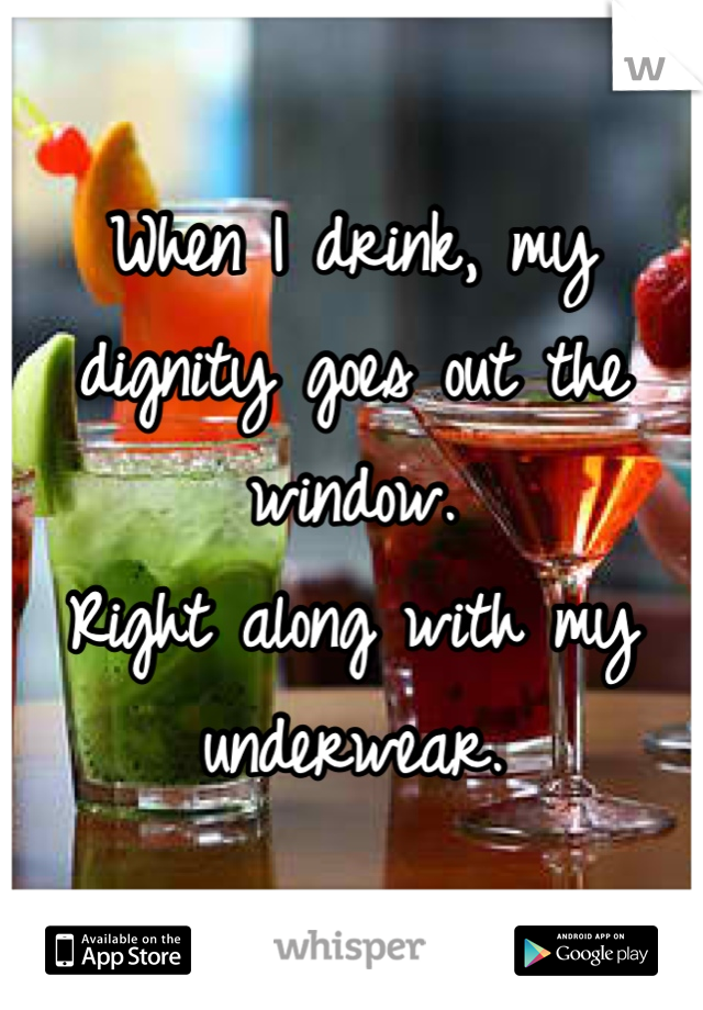 When I drink, my dignity goes out the window. Right along with my underwear.