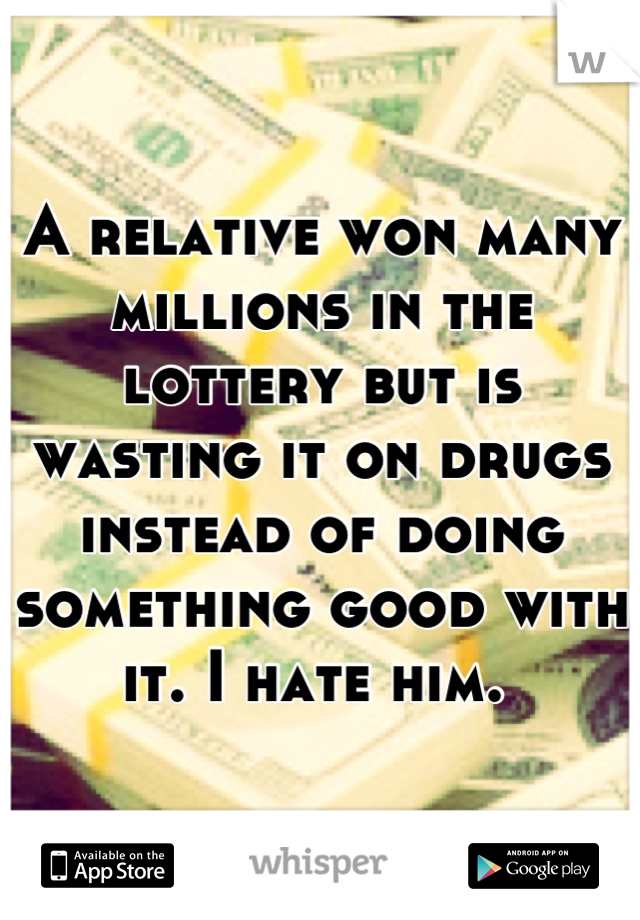 A relative won many millions in the lottery but is wasting it on drugs instead of doing something good with it. I hate him.