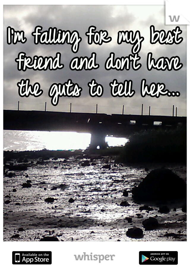 I'm falling for my best friend and don't have the guts to tell her...