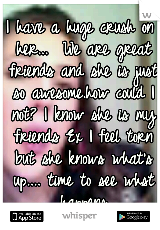 I have a huge crush on her...  We are great friends and she is just so awesome.how could I not? I know she is my friends Ex I feel torn but she knows what's up.... time to see whst happens
