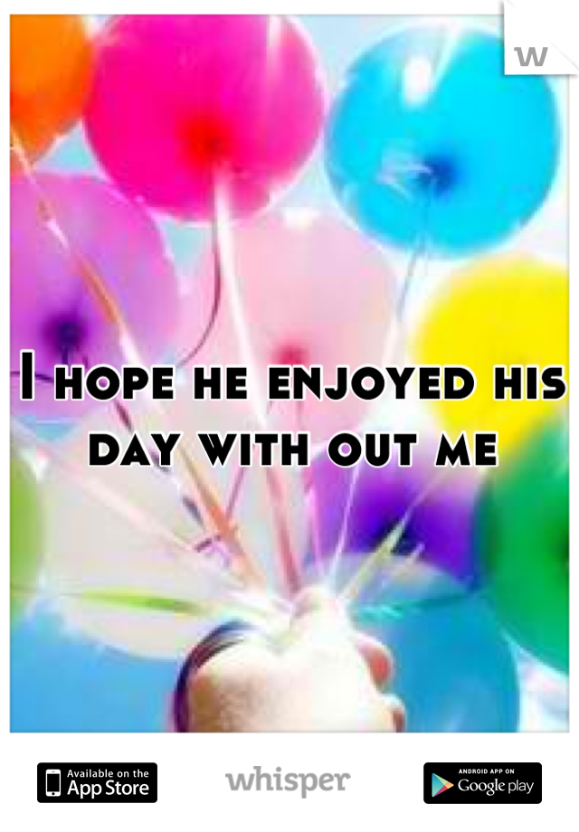 I hope he enjoyed his day with out me