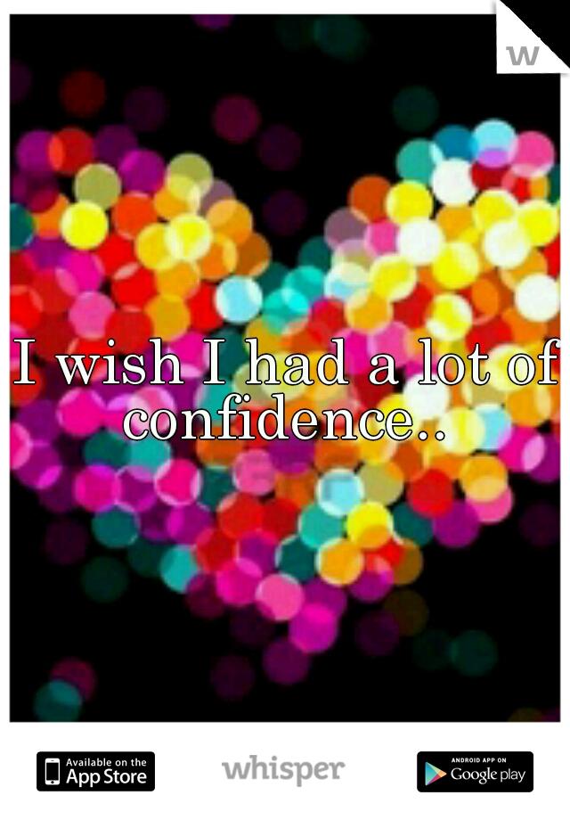 I wish I had a lot of confidence..