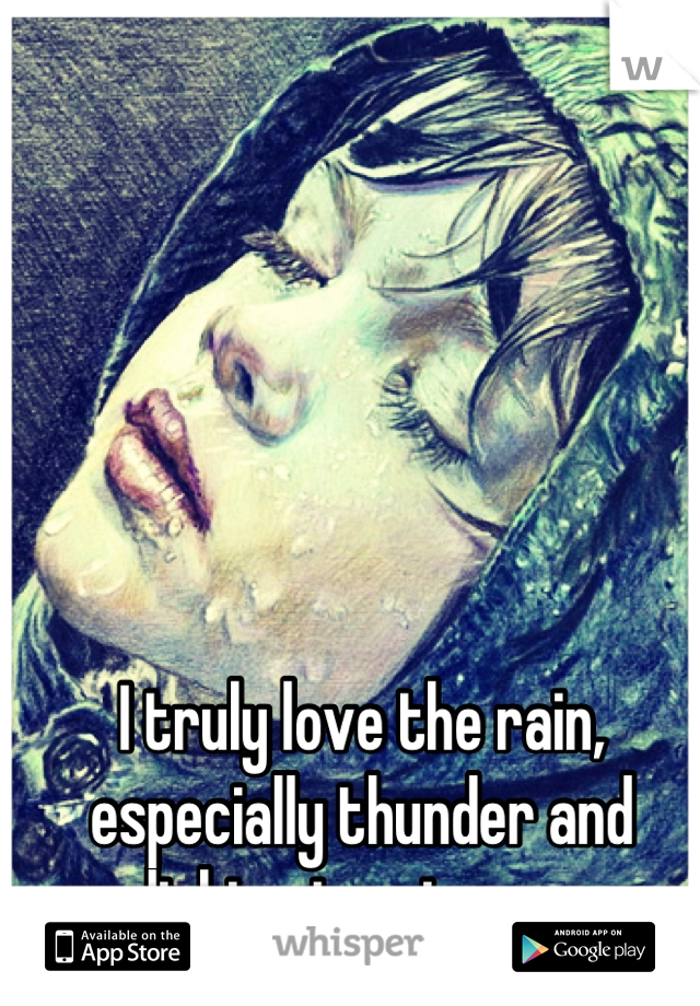 I truly love the rain, especially thunder and  lightening storms