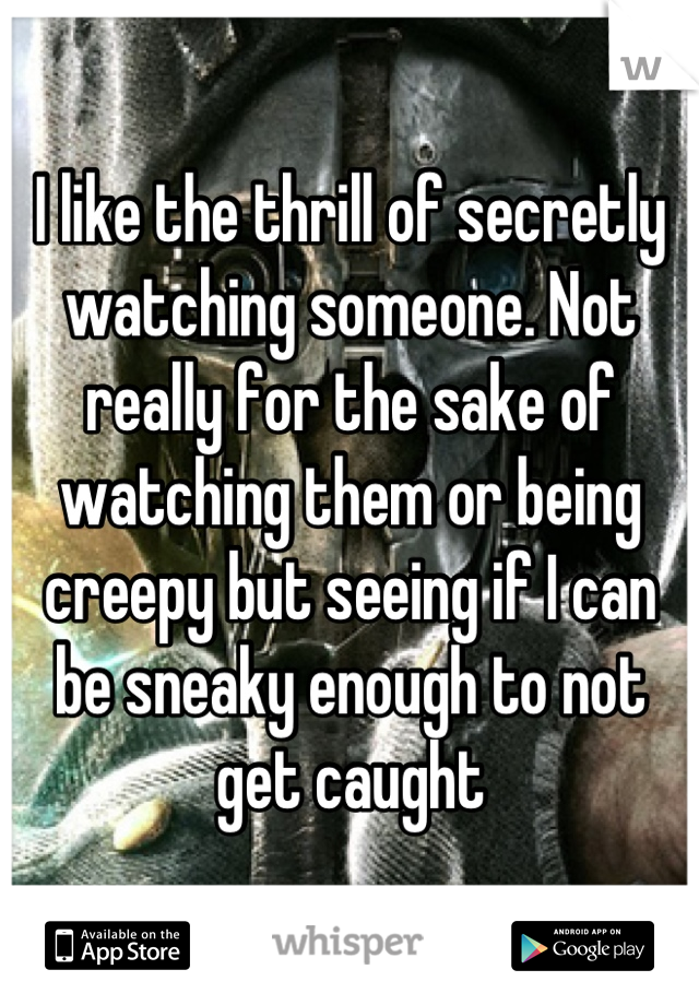 I like the thrill of secretly watching someone. Not really for the sake of watching them or being creepy but seeing if I can be sneaky enough to not get caught