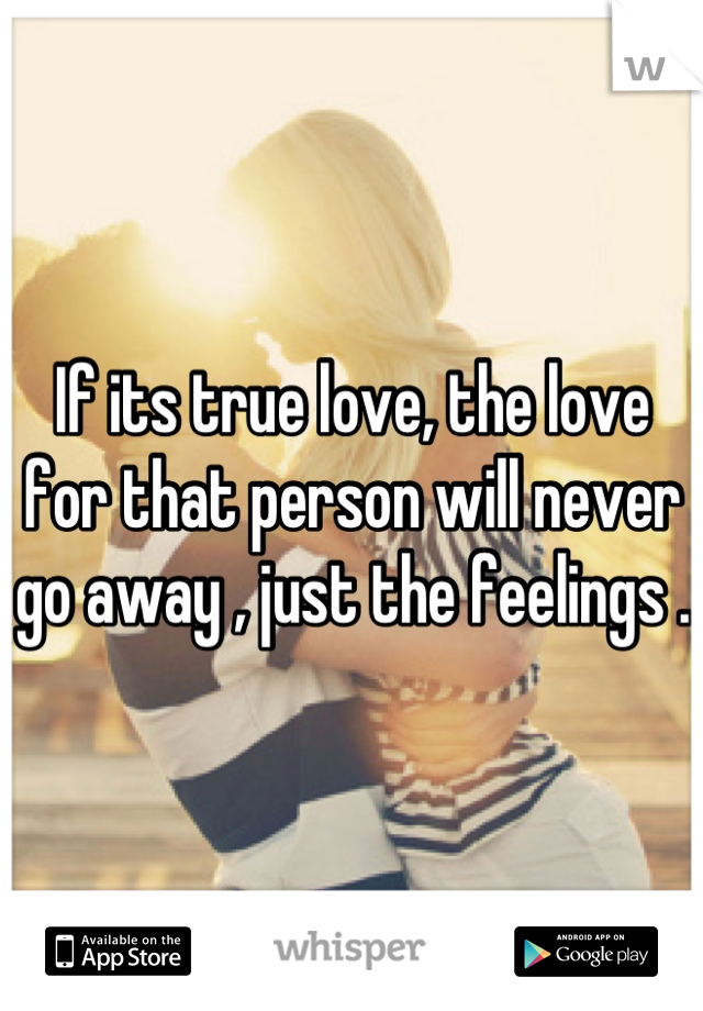 If its true love, the love for that person will never go away , just the feelings .