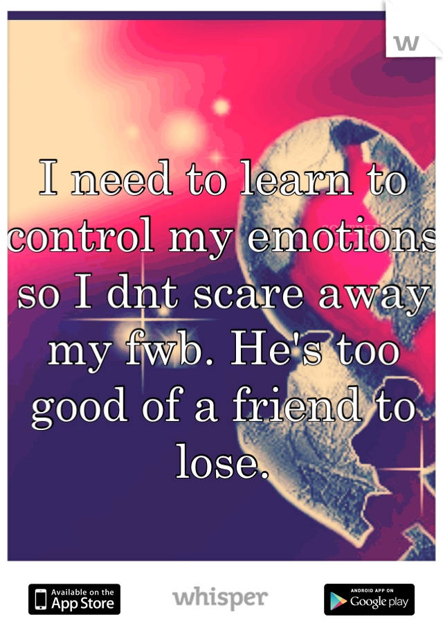 I need to learn to control my emotions so I dnt scare away my fwb. He's too good of a friend to lose.