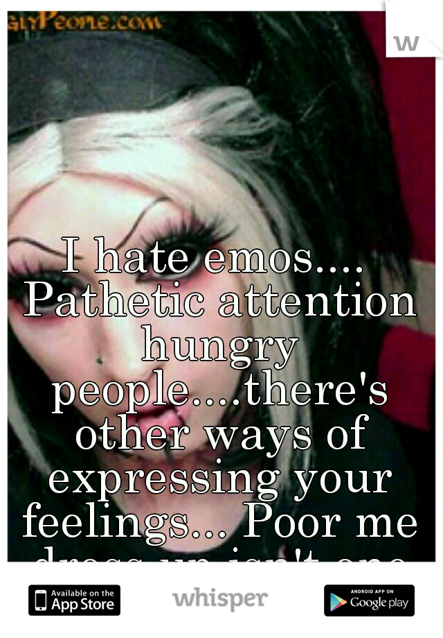 I hate emos.... Pathetic attention hungry people....there's other ways of expressing your feelings... Poor me dress up isn't one of them