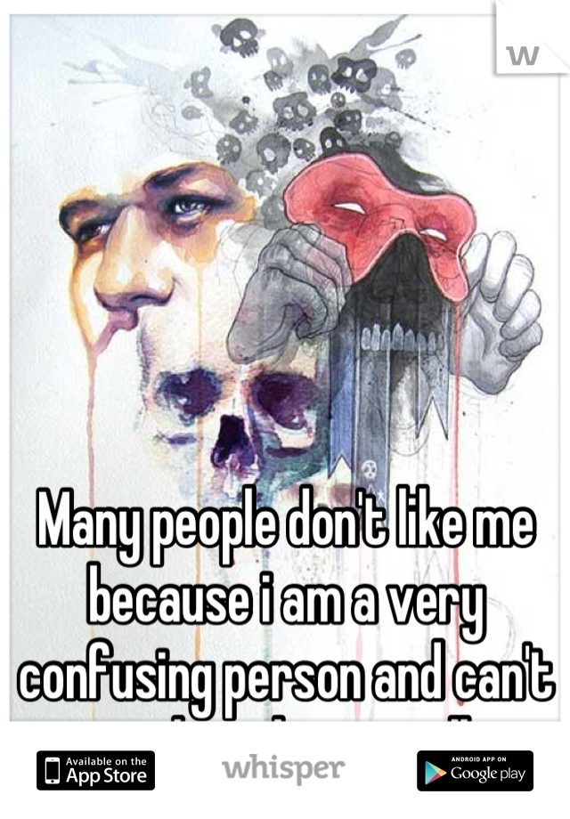 Many people don't like me because i am a very confusing person and can't explain things well