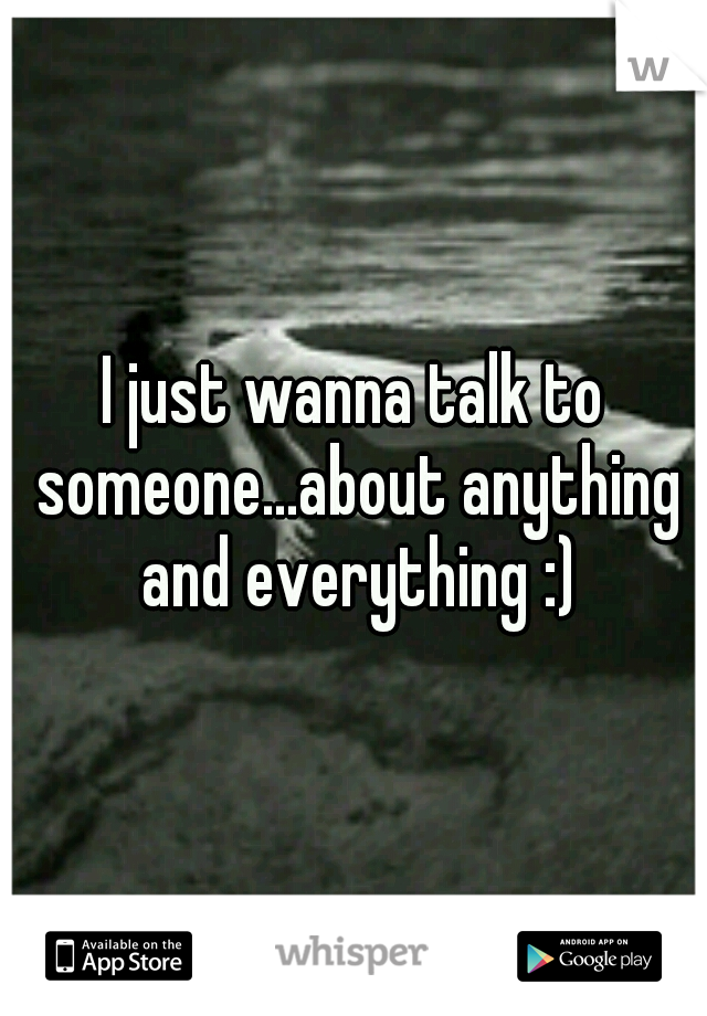 I just wanna talk to someone...about anything and everything :)