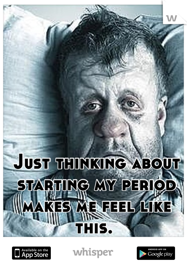 Just thinking about starting my period makes me feel like this.