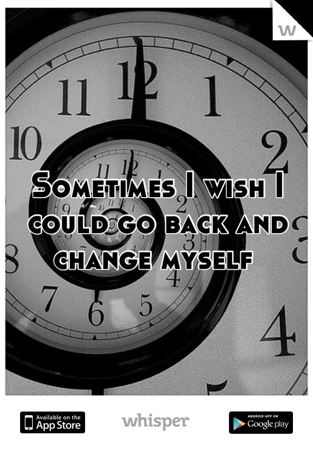 Sometimes I wish I could go back and change myself
