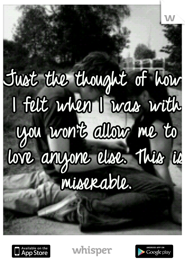 Just the thought of how I felt when I was with you won't allow me to love anyone else. This is miserable.