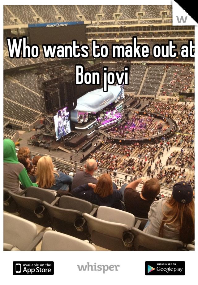 Who wants to make out at Bon jovi