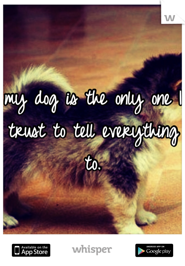 my dog is the only one I trust to tell everything to.