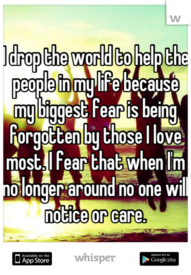 I drop the world to help the people in my life because my biggest fear is being forgotten by those I love most. I fear that when I'm no longer around no one will notice or care.