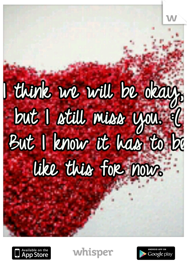 I think we will be okay, but I still miss you. :( But I know it has to be like this for now.