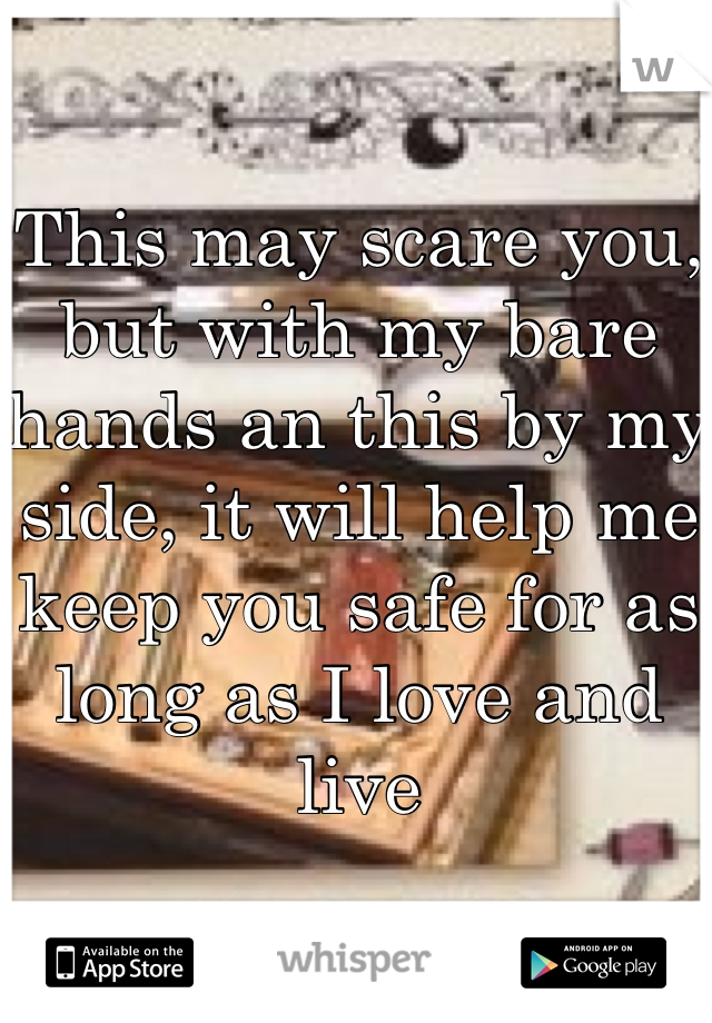 This may scare you, but with my bare hands an this by my side, it will help me keep you safe for as long as I love and live
