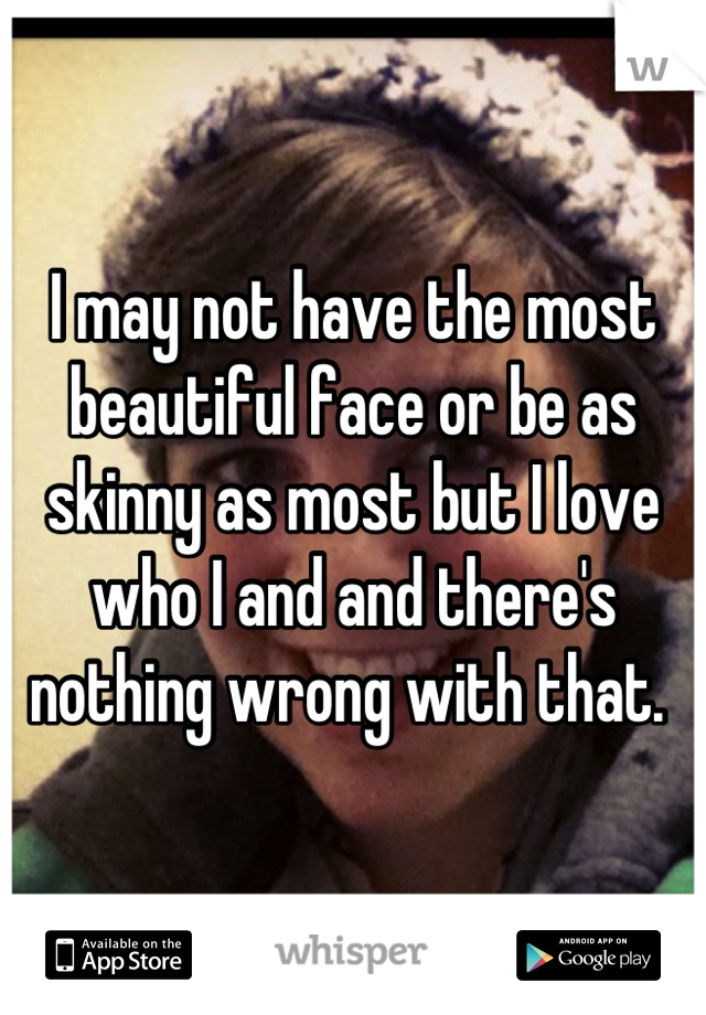 I may not have the most beautiful face or be as skinny as most but I love who I and and there's nothing wrong with that.