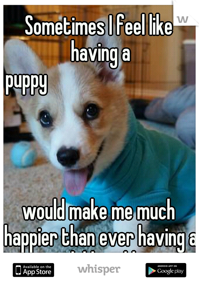 Sometimes I feel like having a puppy                                                                                           would make me much happier than ever having a child could.