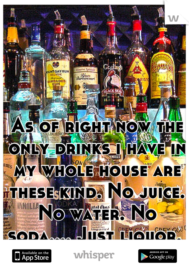 As of right now the only drinks i have in my whole house are these kind. No juice. No water. No soda.... Just liquor.