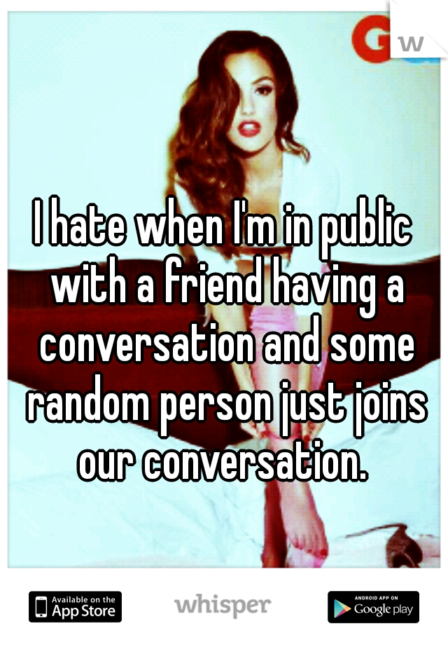 I hate when I'm in public with a friend having a conversation and some random person just joins our conversation.