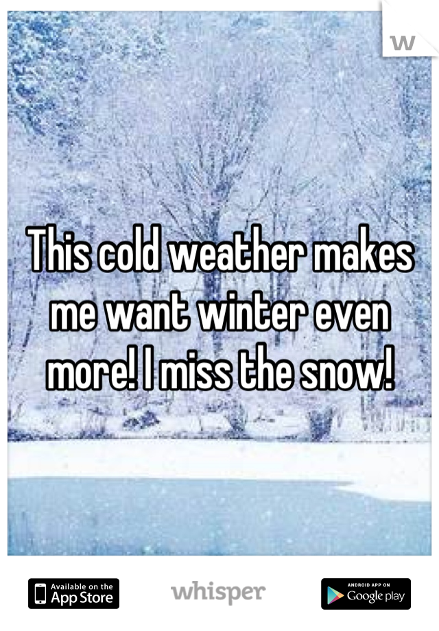 This cold weather makes me want winter even more! I miss the snow!