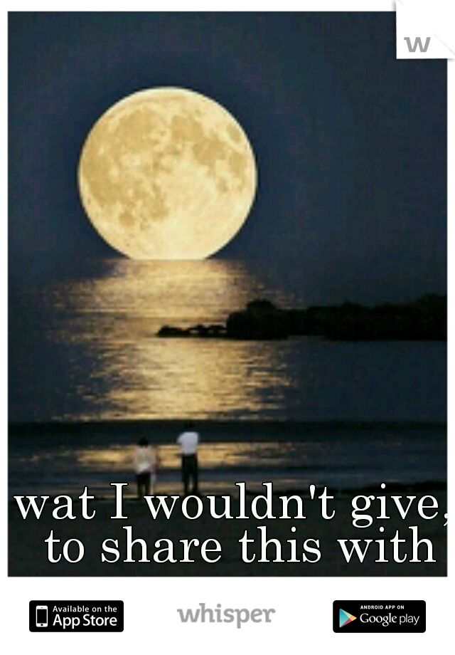 wat I wouldn't give, to share this with someone.