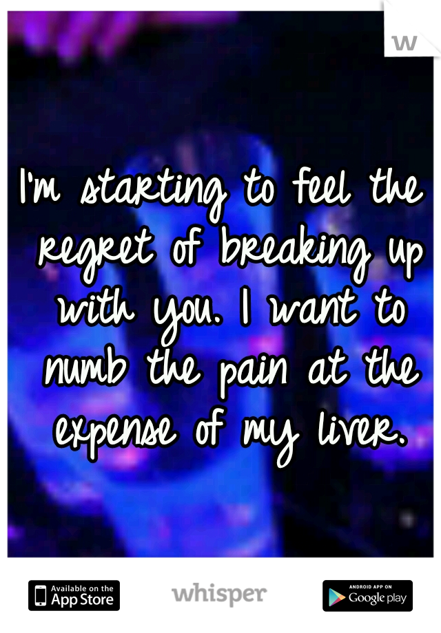 I'm starting to feel the regret of breaking up with you. I want to numb the pain at the expense of my liver.