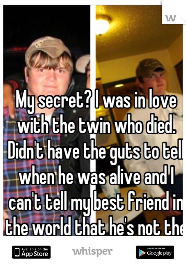 My secret? I was in love with the twin who died. Didn't have the guts to tell when he was alive and I can't tell my best friend in the world that he's not the one I love.