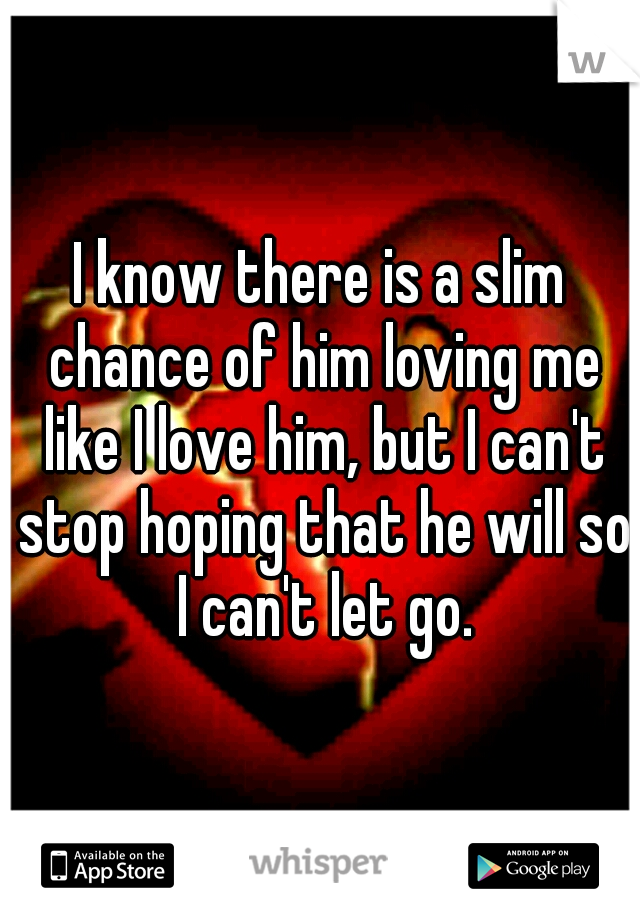 I know there is a slim chance of him loving me like I love him, but I can't stop hoping that he will so I can't let go.