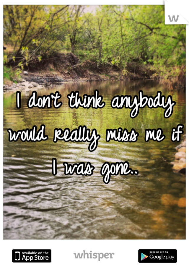 I don't think anybody would really miss me if I was gone..